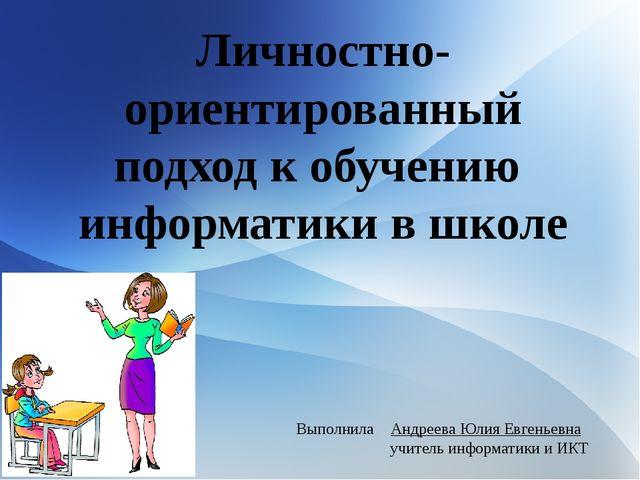 Личностно-ориентированный подход к обучению информатики в школе Выполнила Анд...