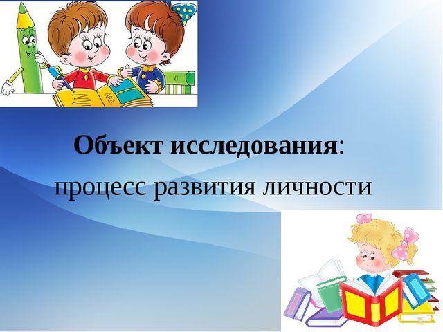 Объект исследования: процесс развития личности