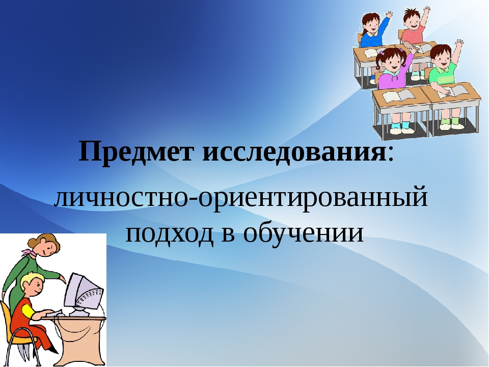 Предмет исследования: личностно-ориентированный подход в обучении