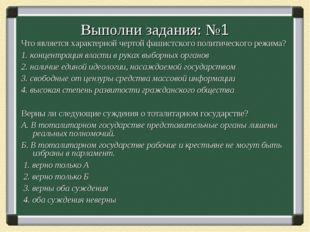 Выполни задания: №1 Что является характерной чертой фашистского политического
