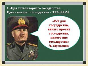 1.Идея тоталитарного государства. Идея сильного государства - ЭТАТИЗМ «Всё дл
