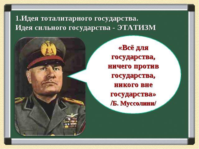 1.Идея тоталитарного государства. Идея сильного государства - ЭТАТИЗМ «Всё дл...
