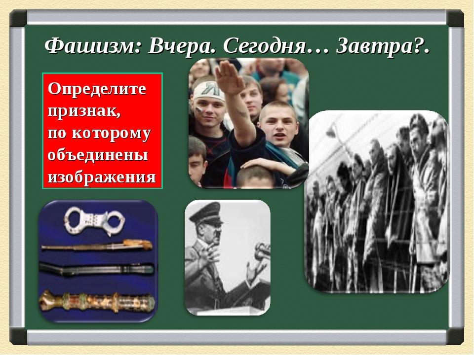Фашизм: Вчера. Сегодня… Завтра?. Определите признак, по которому объединены и...