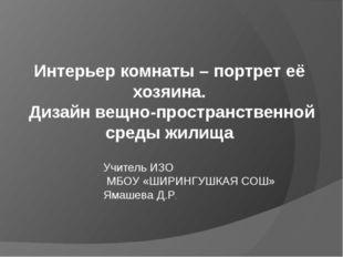 Учитель ИЗО МБОУ «ШИРИНГУШКАЯ СОШ» Ямашева Д.Р. Интерьер комнаты – портрет её