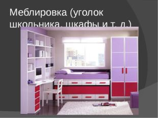 Меблировка (уголок школьника, шкафы и т. д.)