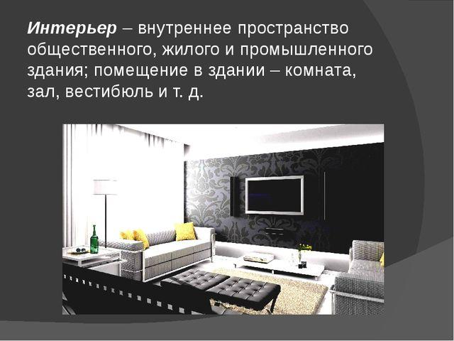 Интерьер – внутреннее пространство общественного, жилого и промышленного здан...