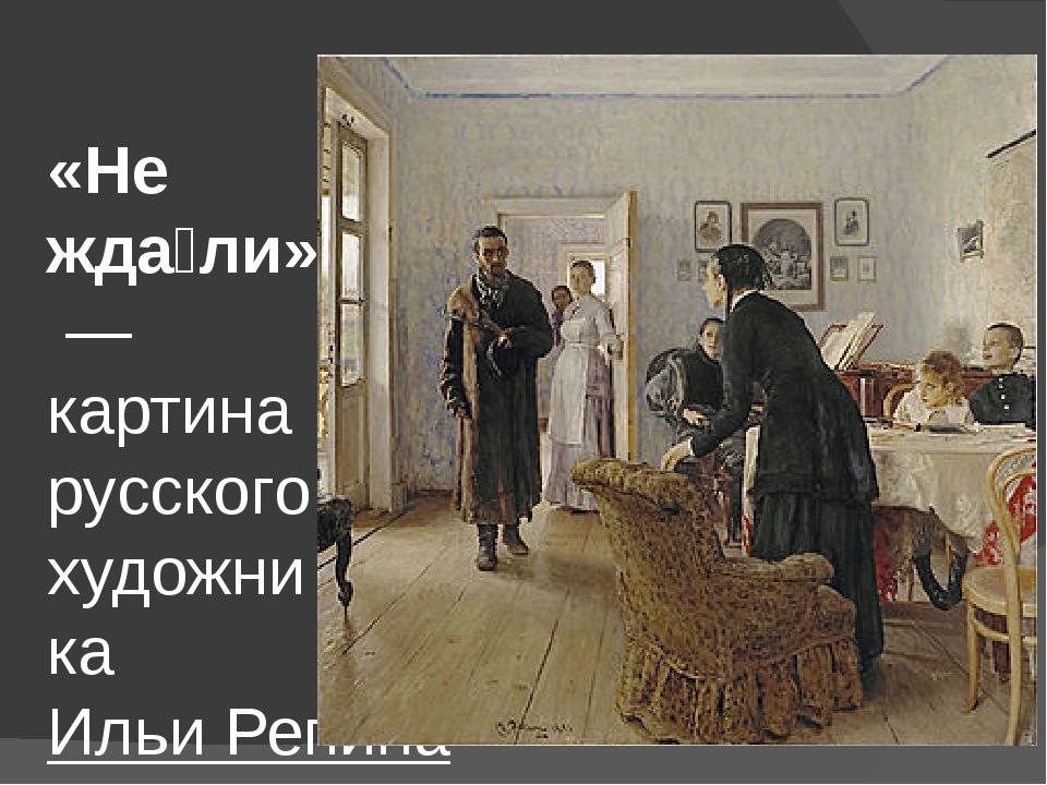 «Не жда́ли»— картина русского художникаИльи Репина