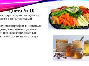 Диета № 10 Назначается при сердечно – сосудистых заболеваниях и гипертоничес