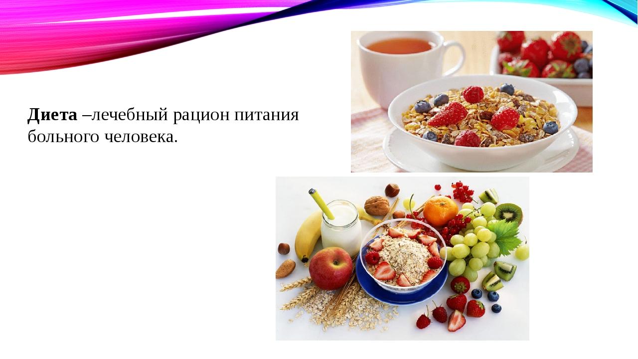 Диета –лечебный рацион питания больного человека.