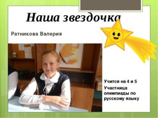 Наша звездочка Ратникова Валерия Учится на 4 и 5 Участница олимпиады по русск
