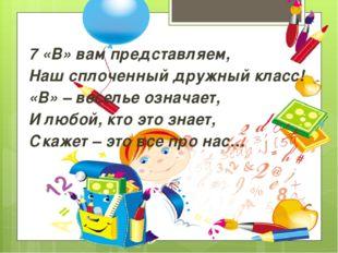 7 «В» вам представляем, Наш сплоченный дружный класс! «В» – веселье означает