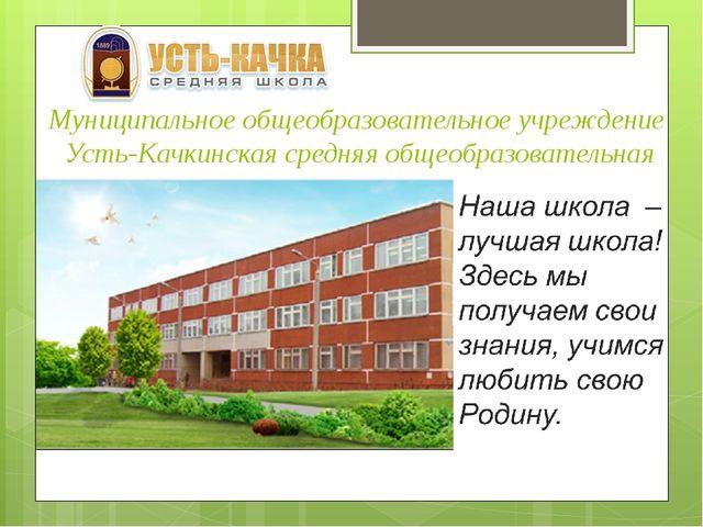 Муниципальное общеобразовательное учреждение Усть-Качкинская средняя общеобра...