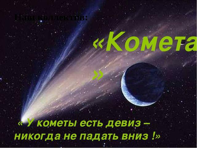 « У кометы есть девиз – никогда не падать вниз !» «Комета» Наш коллектив: