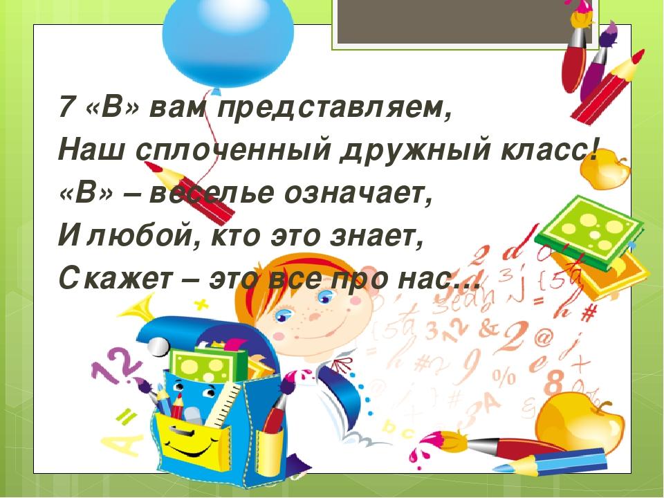 7 «В» вам представляем, Наш сплоченный дружный класс! «В» – веселье означает...