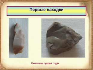 Первые находки Каменные орудия труда