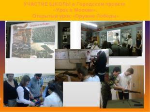 УЧАСТИЕ ШКОЛЫ в Городском проекте «Урок в Москве». Открытый урок «Оружие Побе