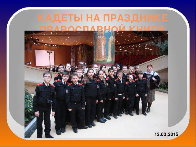 КАДЕТЫ НА ПРАЗДНИКЕ ПРАВОСЛАВНОЙ КНИГИ м 12.03.2015