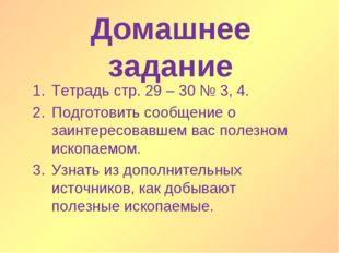 Домашнее задание Тетрадь стр. 29 – 30 № 3, 4. Подготовить сообщение о заинтер
