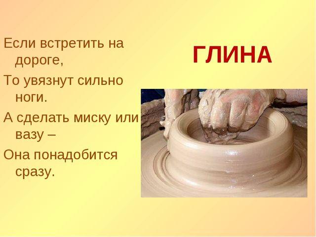 Если встретить на дороге, То увязнут сильно ноги. А сделать миску или вазу –...