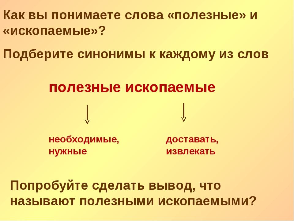 Как вы понимаете слова «полезные» и «ископаемые»? Подберите синонимы к каждом...