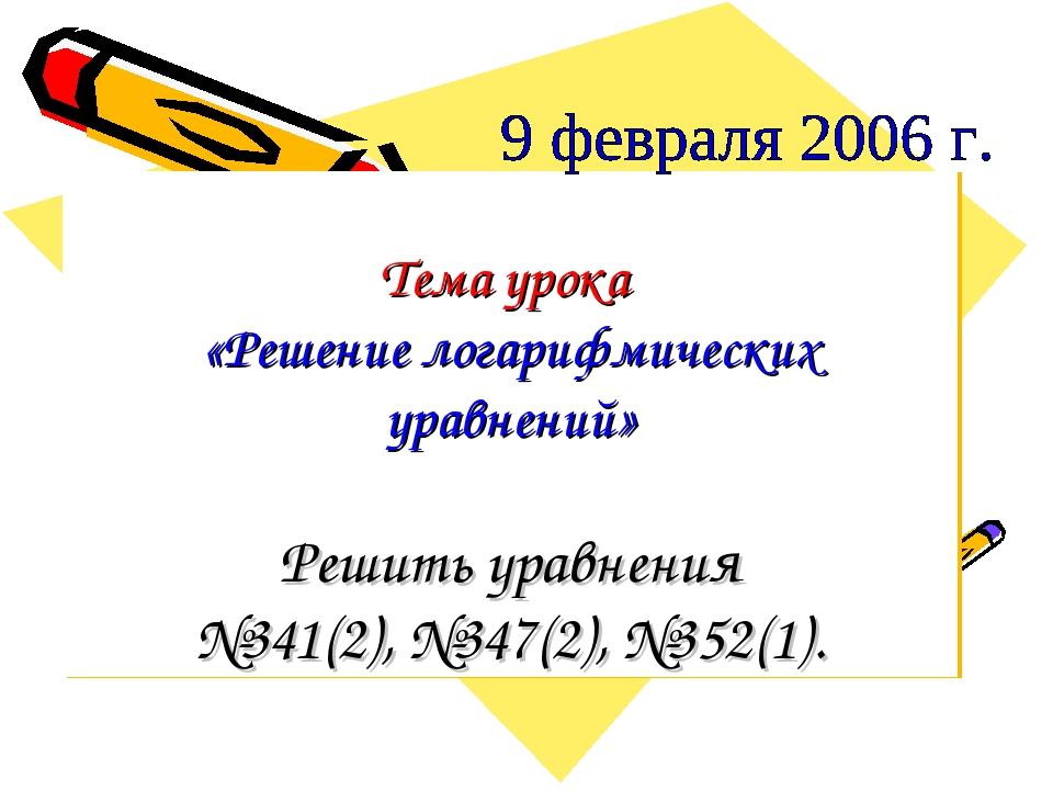 Тема урока «Решение логарифмических уравнений» Решить уравнения №341(2), №347...