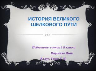 ИСТОРИЯ ВЕЛИКОГО ШЕЛКОВОГО ПУТИ Подготовил ученик 3 Б класса Мариенко Иван Кл