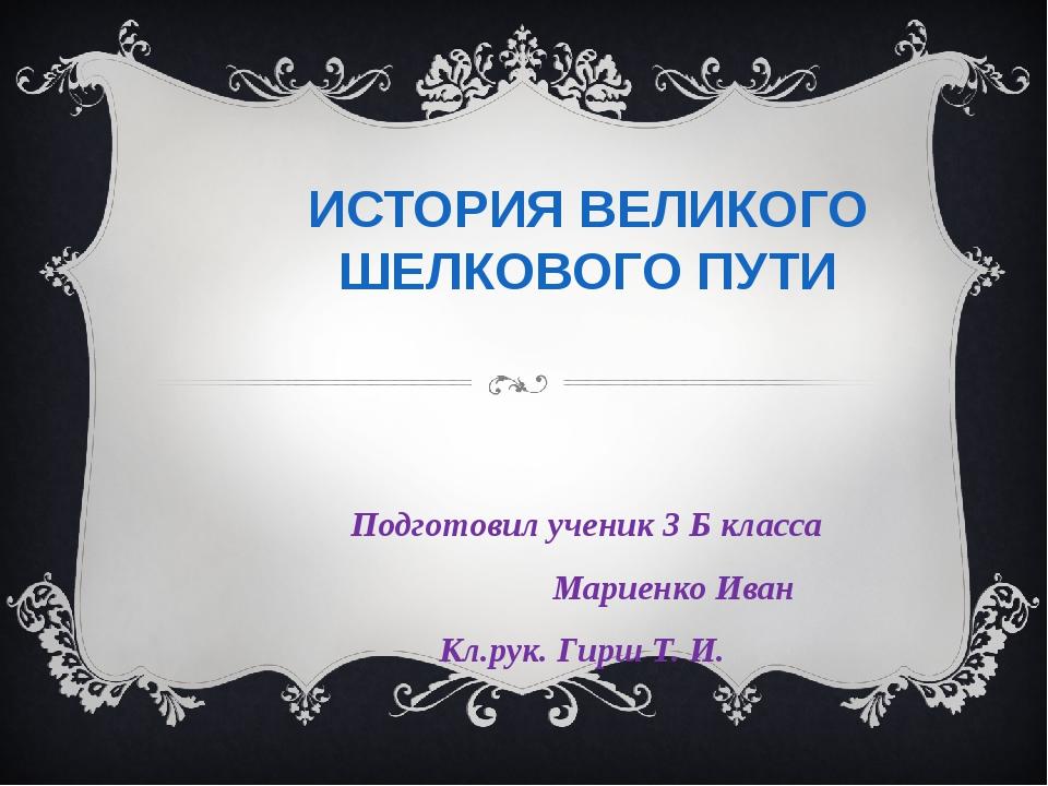 ИСТОРИЯ ВЕЛИКОГО ШЕЛКОВОГО ПУТИ Подготовил ученик 3 Б класса Мариенко Иван Кл...