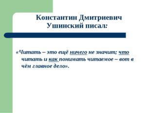 Константин Дмитриевич Ушинский писал: «Читать – это ещё ничего не значит; чт