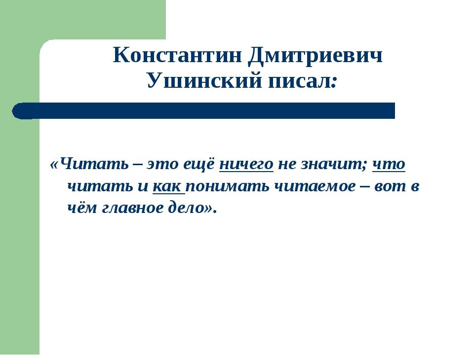Константин Дмитриевич Ушинский писал: «Читать – это ещё ничего не значит; чт...