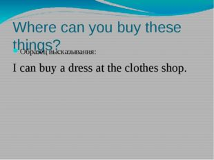 Where can you buy these things? Образец высказывания: I can buy a dress at th