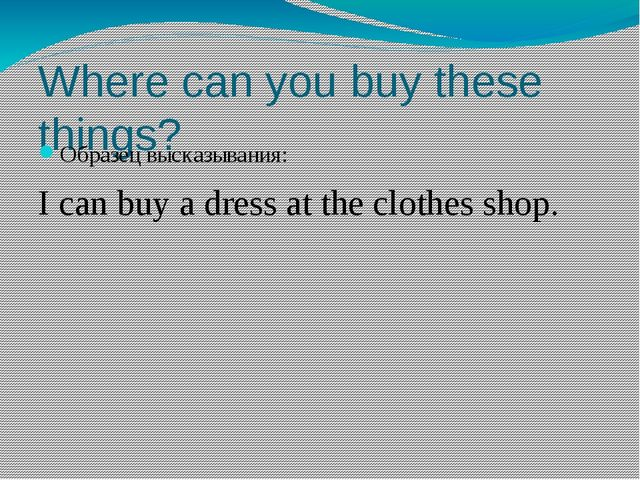 Where can you buy these things? Образец высказывания: I can buy a dress at th...