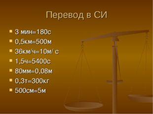 Перевод в СИ 3 мин=180c 0,5км=500м 36км/ч=10м/ с 1,5ч=5400с 80мм=0,08м 0,3т=3