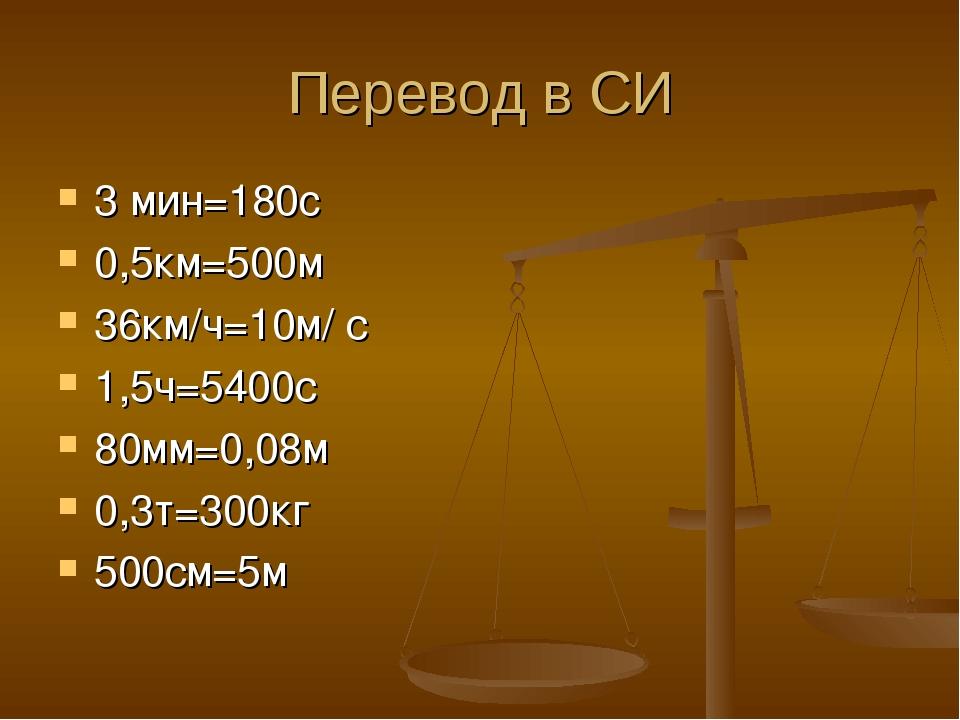 Перевод в СИ 3 мин=180c 0,5км=500м 36км/ч=10м/ с 1,5ч=5400с 80мм=0,08м 0,3т=3...