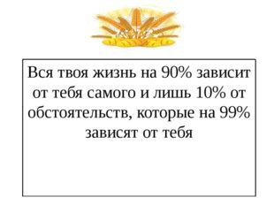 Вся твоя жизнь на 90% зависит от тебя самого и лишь 10% от обстоятельств, кот