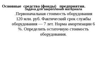 Основные средства (фонды) предприятия. Задача для закрепления материала ..Пер
