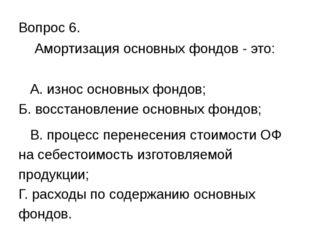 Вопрос 6. Амортизация основных фондов - это: А. износ основных фондов; Б. вос