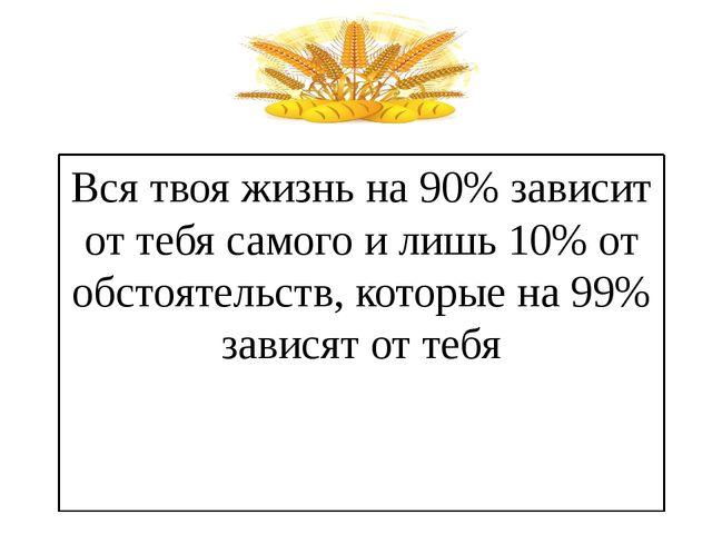 Вся твоя жизнь на 90% зависит от тебя самого и лишь 10% от обстоятельств, кот...