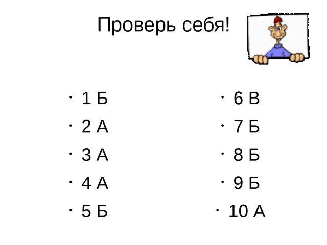 Проверь себя! 1 Б 2 А 3 А 4 А 5 Б 6 В 7 Б 8 Б 9 Б 10 А