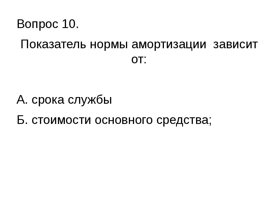 Вопрос 10. Показатель нормы амортизации зависит от: А. срока службы Б. стоимо...