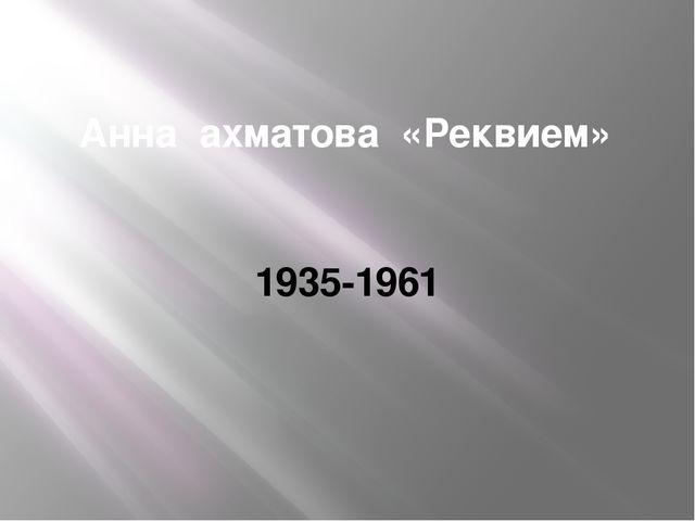 Анна ахматова «Реквием» 1935-1961