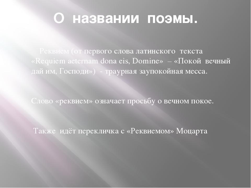 О названии поэмы. Реквием (от первого слова латинского текста «Requiem aetern...