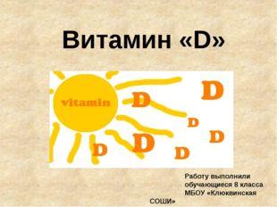 Витамин «D» Работу выполнили обучающиеся 8 класса МБОУ «Клюквинская СОШИ»
