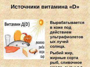 Источники витамина «D» Вырабатывается в коже под действием ультрафиолетовых л