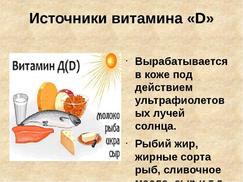 Источники витамина «D» Вырабатывается в коже под действием ультрафиолетовых л...