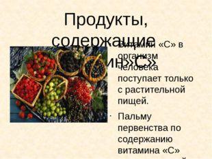 Продукты, содержащие витамин»С» Витамин «С» в организм человека поступает тол