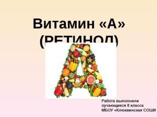 Витамин «А» (РЕТИНОЛ) Работа выполнили оучающиеся 8 класса МБОУ «Клюквинская