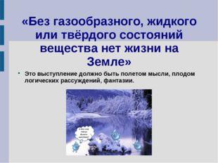 «Без газообразного, жидкого или твёрдого состояний вещества нет жизни на Земл