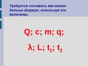 Q; c; m; q; λ; L; t1; t2 Требуется составить как можно больше формул, использ