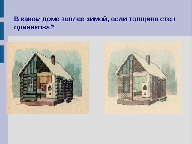 В каком доме теплее зимой, если толщина стен одинакова?
