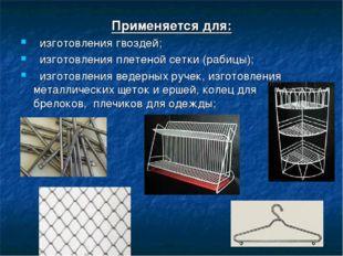 Применяется для: изготовления гвоздей; изготовления плетеной сетки (рабицы);